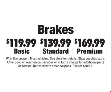 Brakes $119.99 Basic. $139.99 Standard. $169.99 Premium. With this coupon. Most vehicles. See store for details. Shop supplies extra. Offer good on mechanical services only. Extra charge for additional parts or service. Not valid with other coupons. Expires 6/8/18.