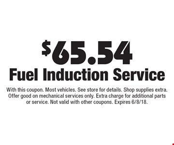 $65.54 Fuel Induction Service. With this coupon. Most vehicles. See store for details. Shop supplies extra. Offer good on mechanical services only. Extra charge for additional parts or service. Not valid with other coupons. Expires 6/8/18.