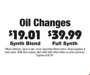 Oil Changes $19.01 Synth Blend. $39.99 Full Synth. *Most vehicles. Up to 5 qts. of oil. Specialty filters extra. Shop supplies & fees extra. With this coupon. Not valid with other offers or prior services. Expires 6/8/18.