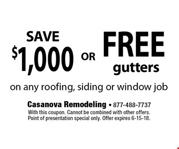 FREE gutters. $1,000 . on any roofing, siding or window job. With this coupon. Cannot be combined with other offers. Point of presentation special only. Offer expires 6-15-18.