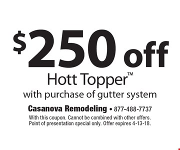 $250 off Hott Topper with purchase of gutter system. With this coupon. Cannot be combined with other offers. Point of presentation special only. Offer expires 4-13-18.