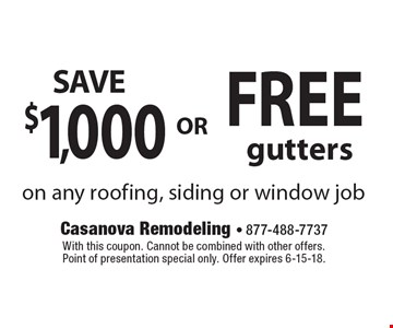 Free gutters or save $1,000 on any roofing, siding or window job. With this coupon. Cannot be combined with other offers. Point of presentation special only. Offer expires 6-15-18.