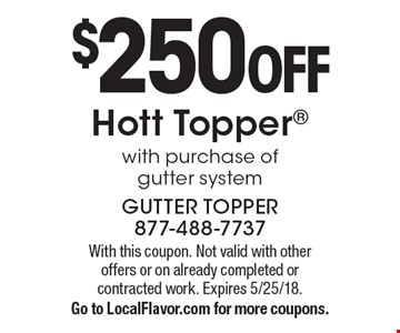 $250 OFF. Hott Topper with purchase of gutter system. With this coupon. Not valid with other offers or on already completed or contracted work. Expires 5/25/18. Go to LocalFlavor.com for more coupons.