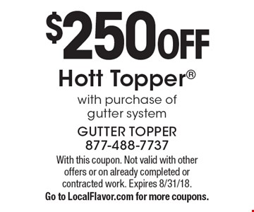 $250 OFF Hott Topper® with purchase of gutter system. With this coupon. Not valid with other offers or on already completed or contracted work. Expires 8/31/18. Go to LocalFlavor.com for more coupons.