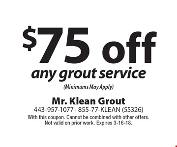 $75 off any grout service (Minimums May Apply). With this coupon. Cannot be combined with other offers. Not valid on prior work. Expires 3-16-18.