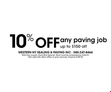 10% OFF any paving job up to $150 off. With this coupon. Early Bird Special. Work must be scheduled by 5/28/18. Not valid with other offers or prior services. Expires 5/28/18.