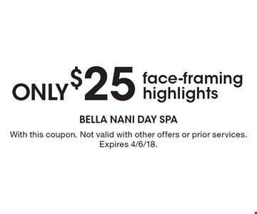 only $25 face-framing highlights. With this coupon. Not valid with other offers or prior services. Expires 4/6/18.