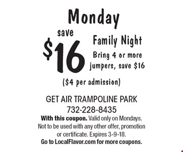 Monday. Family Night. Bring 4 or more jumpers, save $16 ($4 per admission). With this coupon. Valid only on Mondays. Not to be used with any other offer, promotion or certificate. Expires 3-9-18. Go to LocalFlavor.com for more coupons.