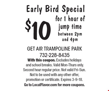 Early Bird Special $10 for 1 hour of jump time between 2pm and 4pm. With this coupon. Excludes holidays and school breaks. Valid Mon-Thurs only. Second hour regular price. Not valid Fri-Sun. Not to be used with any other offer,promotion or certificate. Expires 3-9-18.Go to LocalFlavor.com for more coupons.