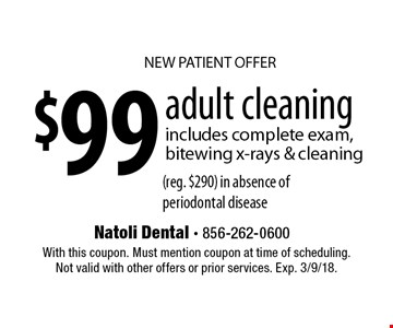 NEW PATIENT OFFER $99 adult cleaning. Includes complete exam, bitewing x-rays & cleaning (reg. $290) in absence of periodontal disease. With this coupon. Must mention coupon at time of scheduling. Not valid with other offers or prior services. Exp. 3/9/18.