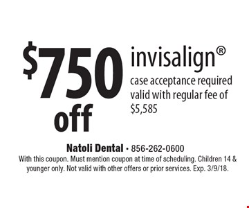 $750 off invisalign. Case acceptance required. Valid with regular fee of $5,585. With this coupon. Must mention coupon at time of scheduling. Children 14 & younger only. Not valid with other offers or prior services. Exp. 3/9/18.