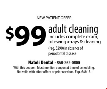 NEW PATIENT OFFER $99 adult cleaning includes complete exam, bitewing x-rays & cleaning(reg. $290) in absence of periodontal disease. With this coupon. Must mention coupon at time of scheduling. Not valid with other offers or prior services. Exp. 6/8/18.