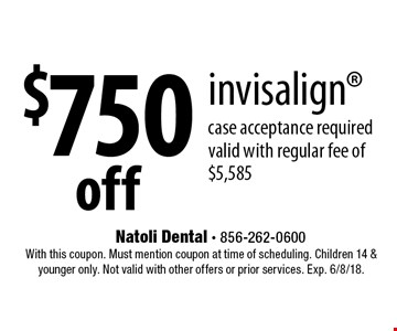 $750 off invisalign case acceptance required valid with regular fee of $5,585. With this coupon. Must mention coupon at time of scheduling. Children 14 & younger only. Not valid with other offers or prior services. Exp. 6/8/18.