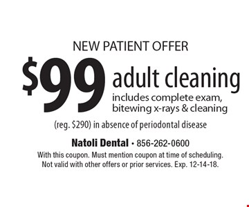 NEW PATIENT OFFER $99 adult cleaning includes complete exam, bitewing x-rays & cleaning (reg. $290) in absence of periodontal disease. With this coupon. Must mention coupon at time of scheduling. Not valid with other offers or prior services. Exp. 12-14-18.