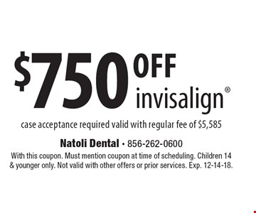 $750 off invisalign case acceptance required valid with regular fee of $5,585. With this coupon. Must mention coupon at time of scheduling. Children 14 & younger only. Not valid with other offers or prior services. Exp. 12-14-18.