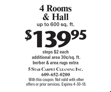 4 Rooms & Hall up to 600 sq. ft $139.95. Steps $2. Each additional area 30¢/sq. ft. berber & area rugs extra. With this coupon. Not valid with other offers or prior services. Expires 4-30-18.