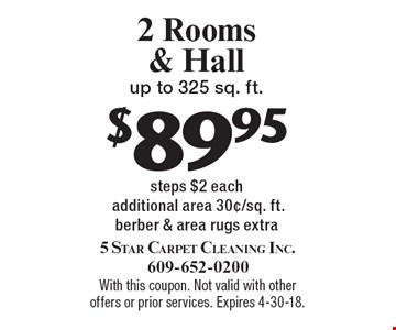 2 Rooms & Hall up to 325 sq. ft $89.95. Steps $2 each additional area 30¢/sq. ft.berber & area rugs extra. With this coupon. Not valid with other offers or prior services. Expires 4-30-18.