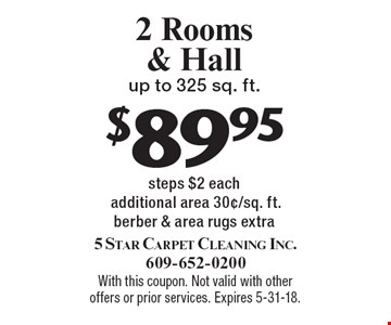 $89.95 2 Rooms & Hall up to 325 sq. ft., steps $2 each additional area 30¢/sq. ft.berber & area rugs extra. With this coupon. Not valid with other offers or prior services. Expires 5-31-18.