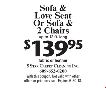 $139.95 Sofa & Love Seat Or Sofa & 2 Chairs up to 12 ft. long fabric or leather. With this coupon. Not valid with other offers or prior services. Expires 6-30-18.