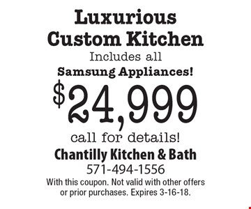 Luxurious Custom Kitchen. Includes all Samsung Appliances! $24,999 call for details!. With this coupon. Not valid with other offers or prior purchases. Expires 3-16-18.