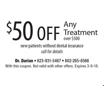 $50 off Any Treatment over $500. New patients without dental insurance. Call for details. With this coupon. Not valid with other offers. Expires 3-9-18.
