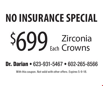 no insurance special $699 Each Zirconia Crowns. With this coupon. Not valid with other offers. Expires 5-9-18.