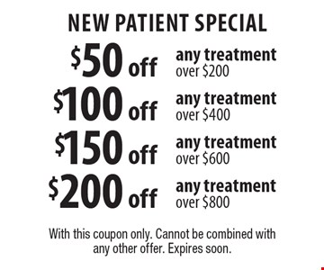 New Patient Special Up to $200 off any treatment $50 off any treatment over $200, $100 off any treatment over $400, $150 off any treatment over $600, $200 off any treatment over $800. Up to $200 off any treatment $50 off any treatment over $200, $100 off any treatment over $400, $150 off any treatment over $600, $200 off any treatment over $800. Up to $200 off any treatment $50 off any treatment over $200, $100 off any treatment over $400, $150 off any treatment over $600, $200 off any treatment over $800. Up to $200 off any treatment $50 off any treatment over $200, $100 off any treatment over $400, $150 off any treatment over $600, $200 off any treatment over $800. With this coupon only. Cannot be combined with any other offer. Expires soon.