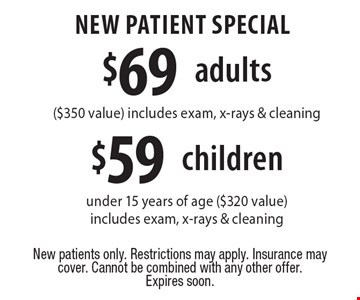 $69 adult new patient special ($350 value), $59 child new patient special under 15 years of age ($320 value).Includes exam, x-rays & cleaning.. $69 adult new patient special ($350 value), $59 child new patient special under 15 years of age ($320 value).Includes exam, x-rays & cleaning.. . New patients only. Restrictions may apply. Insurance may cover. Cannot be combined with any other offer.Expires soon.
