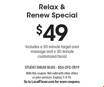 Relax & Renew Special. $49 Includes a 30-minute target area massage and a 30-minute customized facial. With this coupon. Not valid with other offers or prior services. Expires 3-9-18. Go to LocalFlavor.com for more coupons.