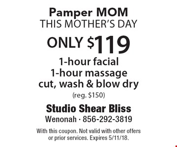 Pamper MOM THIS Mother's Day ONLY $119 1-hour facial 1-hour massage, cut, wash & blow dry (reg. $150). With this coupon. Not valid with other offers or prior services. Expires 5/11/18.