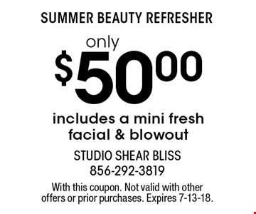 Summer Beauty Refresher only $50.00 includes a mini fresh facial & blowout. With this coupon. Not valid with other offers or prior purchases. Expires 7-13-18.