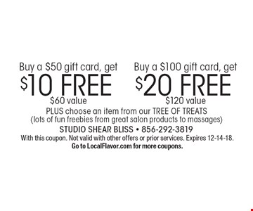 Buy a $50 gift card, get $10 FREE ($60 value), Buy a $100 gift card, get $20 FREE ($120 value). PLUS choose an item from our TREE OF TREATS (lots of fun freebies from great salon products to massages). With this coupon. Not valid with other offers or prior services. Expires 12-14-18. Go to LocalFlavor.com for more coupons.