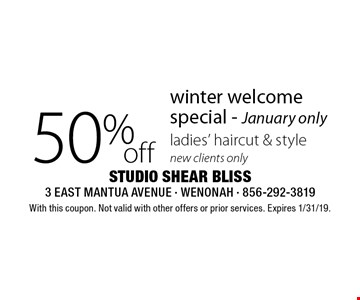 50% off winter welcome special - January only ladies' haircut & style new clients only. With this coupon. Not valid with other offers or prior services. Expires 1/31/19.