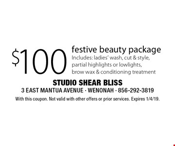 $100 festive beauty package Includes: ladies' wash, cut & style, partial highlights or lowlights, brow wax & conditioning treatment. With this coupon. Not valid with other offers or prior services. Expires 1/4/19.