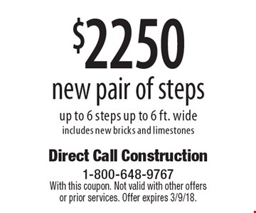 $2250 new pair of steps up to 6 steps up to 6 ft. wide includes new bricks and limestones. With this coupon. Not valid with other offers or prior services. Offer expires 3/9/18.