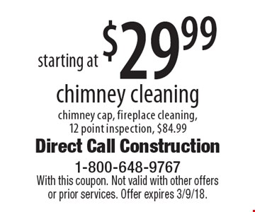 starting at $29.99 chimney cleaning chimney cap, fireplace cleaning, 12 point inspection, $84.99. With this coupon. Not valid with other offers or prior services. Offer expires 3/9/18.