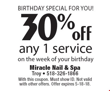 Birthday Special For You! 30% off any 1 service on the week of your birthday. With this coupon. Must show ID. Not valid with other offers. Offer expires 5-18-18.