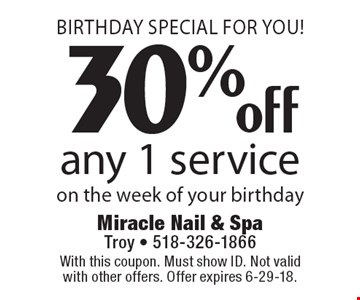 Birthday Special For You! 30% off any 1 service on the week of your birthday. With this coupon. Must show ID. Not valid with other offers. Offer expires 6-29-18.