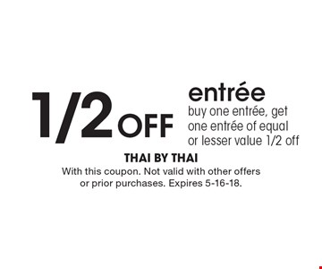 1/2 Off entree buy one entree, get one entree of equal or lesser value 1/2 off. With this coupon. Not valid with other offers or prior purchases. Expires 5-16-18.