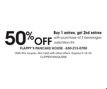 Buy 1 entree, get 2nd entree 50% off entree with purchase of 2 beverages. Valid Mon-Fri. With this coupon. Not valid with other offers. Expires 5-18-18. Clipper Magazine