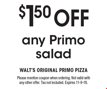 $1.50 Off any Primo salad. Please mention coupon when ordering. Not valid with any other offer. Tax not included. Expires 11-9-18.