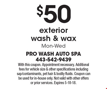 $50 exterior wash & wax. Mon-Wed. With this coupon. Appointment necessary. Additional fees for vehicle size & other specifications including sap/contaminants, pet hair & bodily fluids. Coupon can be used for in-house only. Not valid with other offers or prior services. Expires 5-18-18.