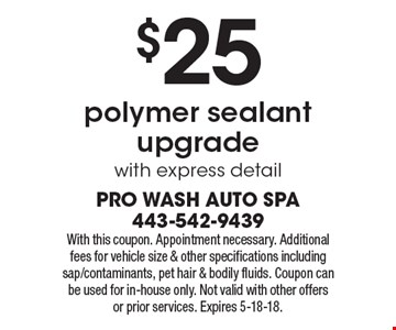 $25 polymer sealant upgrade with express detail. With this coupon. Appointment necessary. Additional fees for vehicle size & other specifications including sap/contaminants, pet hair & bodily fluids. Coupon can be used for in-house only. Not valid with other offers or prior services. Expires 5-18-18.