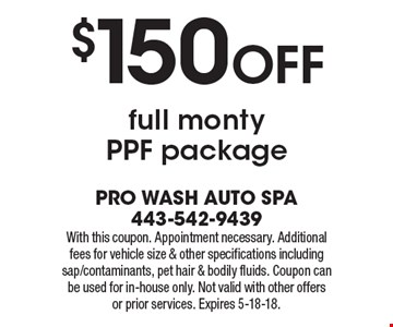 $150 OFF full monty PPF package. With this coupon. Appointment necessary. Additional fees for vehicle size & other specifications including sap/contaminants, pet hair & bodily fluids. Coupon can be used for in-house only. Not valid with other offers or prior services. Expires 5-18-18.