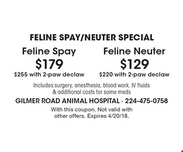 FELINE SPAY/NEUTER SPECIAL $179 Feline Spay $255 with 2-paw declaw. $129 Feline Neuter $220 with 2-paw declaw. Includes:surgery, anesthesia, blood work, IV fluids & additional costs for some meds. With this coupon. Not valid with other offers. Expires 4/20/18.