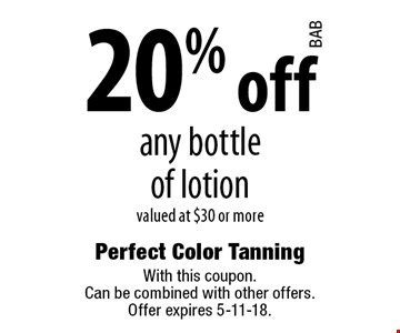20% off any bottle of lotion valued at $30 or more. With this coupon. Can be combined with other offers. Offer expires 5-11-18.