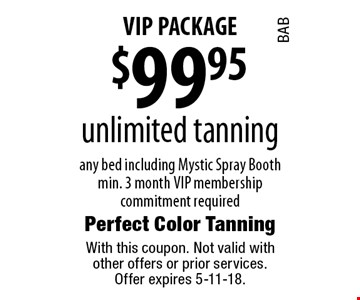 VIP PACKAGE. $99.95 unlimited tanning any bed including Mystic Spray Booth min. 3 month VIP membership commitment required. With this coupon. Not valid with other offers or prior services. Offer expires 5-11-18.