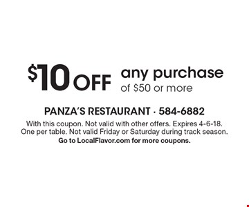 $10 Off any purchase of $50 or more. With this coupon. Not valid with other offers. Expires 4-6-18. One per table. Not valid Friday or Saturday during track season. Go to LocalFlavor.com for more coupons.