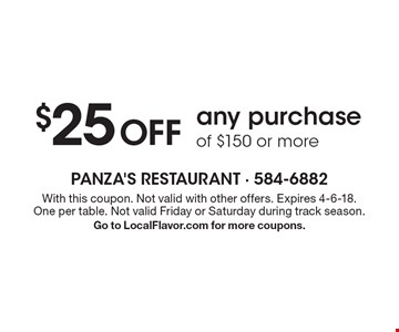 $25 Off any purchase of $150 or more. With this coupon. Not valid with other offers. Expires 4-6-18. One per table. Not valid Friday or Saturday during track season. Go to LocalFlavor.com for more coupons.