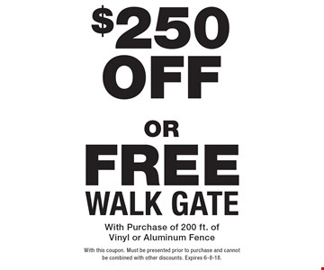 $250 OFF new fence. FREE WALK GATE. With Purchase of 200 ft. of Vinyl or Aluminum Fence. With this coupon. Must be presented prior to purchase and cannot be combined with other discounts. Expires 6-8-18.